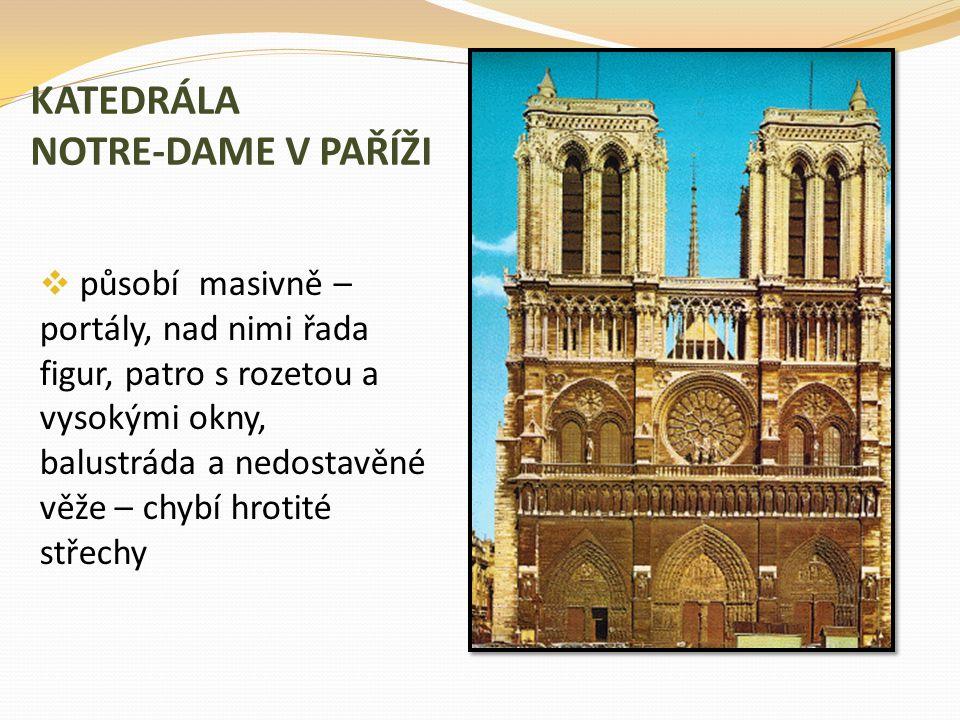 KATEDRÁLA NOTRE-DAME V PAŘÍŽI  působí masivně – portály, nad nimi řada figur, patro s rozetou a vysokými okny, balustráda a nedostavěné věže – chybí