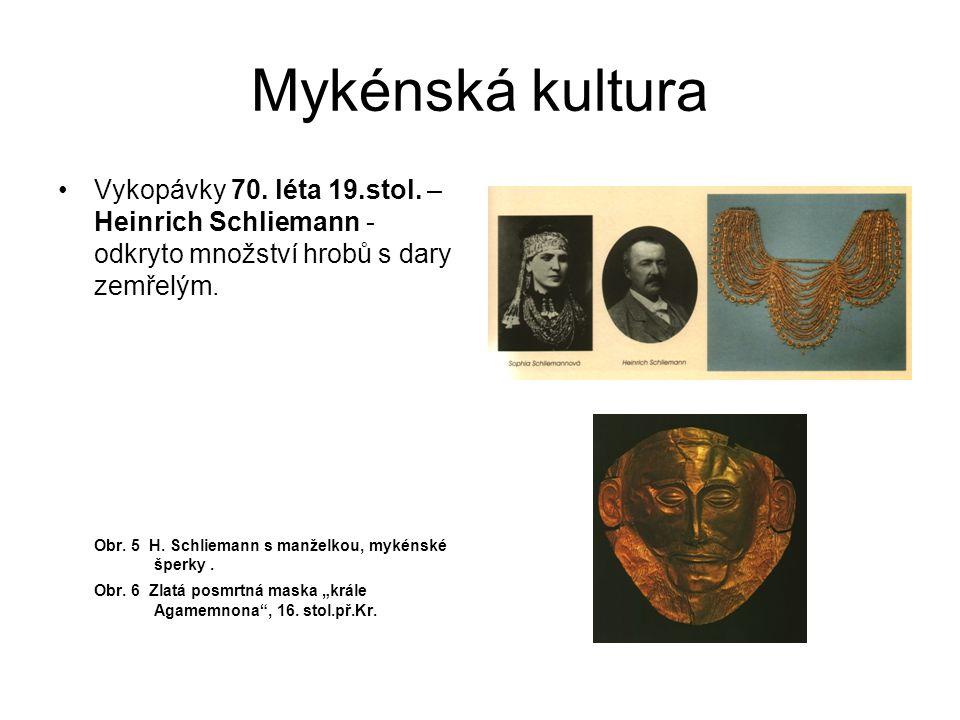 Mykénská kultura Vykopávky 70. léta 19.stol. – Heinrich Schliemann - odkryto množství hrobů s dary zemřelým. Obr. 5 H. Schliemann s manželkou, mykénsk