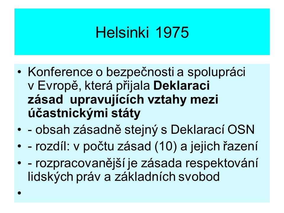 Helsinki 1975 Konference o bezpečnosti a spolupráci v Evropě, která přijala Deklaraci zásad upravujících vztahy mezi účastnickými státy - obsah zásadně stejný s Deklarací OSN - rozdíl: v počtu zásad (10) a jejich řazení - rozpracovanější je zásada respektování lidských práv a základních svobod