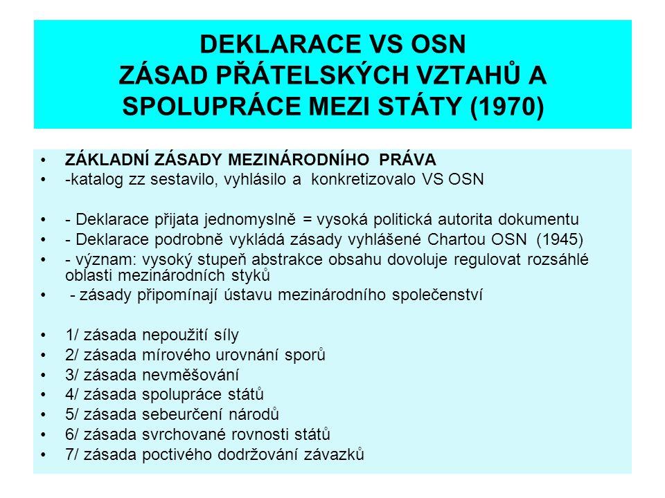 DEKLARACE VS OSN ZÁSAD PŘÁTELSKÝCH VZTAHŮ A SPOLUPRÁCE MEZI STÁTY (1970) ZÁKLADNÍ ZÁSADY MEZINÁRODNÍHO PRÁVA -katalog zz sestavilo, vyhlásilo a konkretizovalo VS OSN - Deklarace přijata jednomyslně = vysoká politická autorita dokumentu - Deklarace podrobně vykládá zásady vyhlášené Chartou OSN (1945) - význam: vysoký stupeň abstrakce obsahu dovoluje regulovat rozsáhlé oblasti mezinárodních styků - zásady připomínají ústavu mezinárodního společenství 1/ zásada nepoužití síly 2/ zásada mírového urovnání sporů 3/ zásada nevměšování 4/ zásada spolupráce států 5/ zásada sebeurčení národů 6/ zásada svrchované rovnosti států 7/ zásada poctivého dodržování závazků