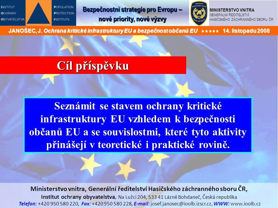 MINISTERSTVO VNITRA GENERÁLNÍ ŘEDITELSTVÍ HASIČSKÉHO ZÁCHRANNÉHO SBORU ČR Cíl příspěvku Seznámit se stavem ochrany kritické infrastruktury EU vzhledem k bezpečnosti občanů EU a se souvislostmi, které tyto aktivity přinášejí v teoretické i praktické rovině.