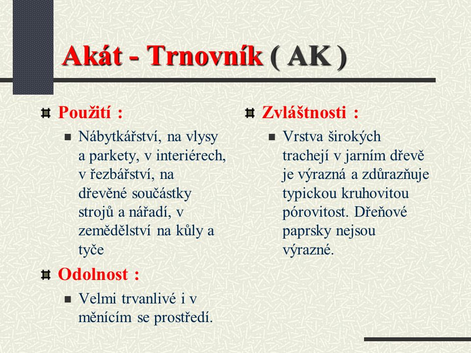 Akát- Trnovník ( AK ) Hustota při 15 % vlhkosti : 730 kg / m3 Barva dřeva : Mohutné olivově zelené jádro a velmi úzká světlá běl. Vlastnosti : Velmi t