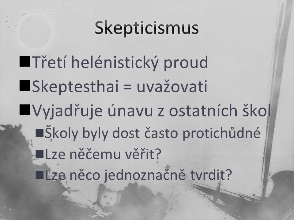 Třetí helénistický proud Skeptesthai = uvažovati Vyjadřuje únavu z ostatních škol Školy byly dost často protichůdné Lze něčemu věřit? Lze něco jednozn