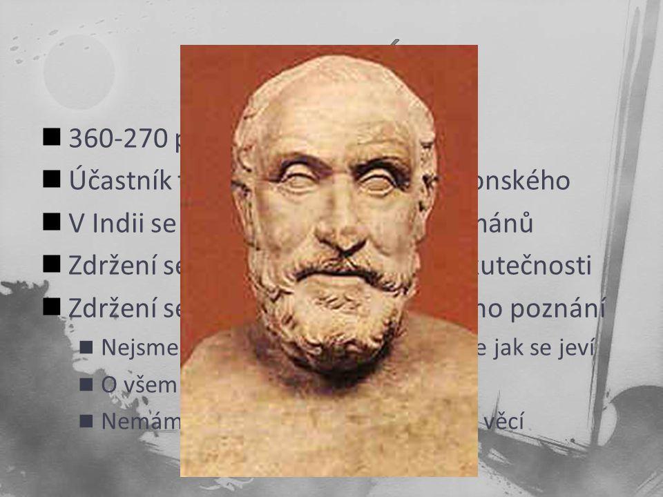 360-270 př. n. l. Účastník tažení Alexandra Makedonského V Indii se seznámil s učením brahmánů Zdržení se jakéhokoliv úsudku o skutečnosti Zdržení se