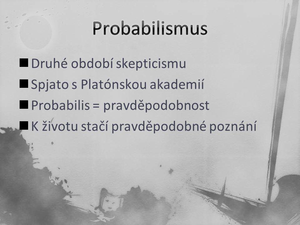 Druhé období skepticismu Spjato s Platónskou akademií Probabilis = pravděpodobnost K životu stačí pravděpodobné poznání