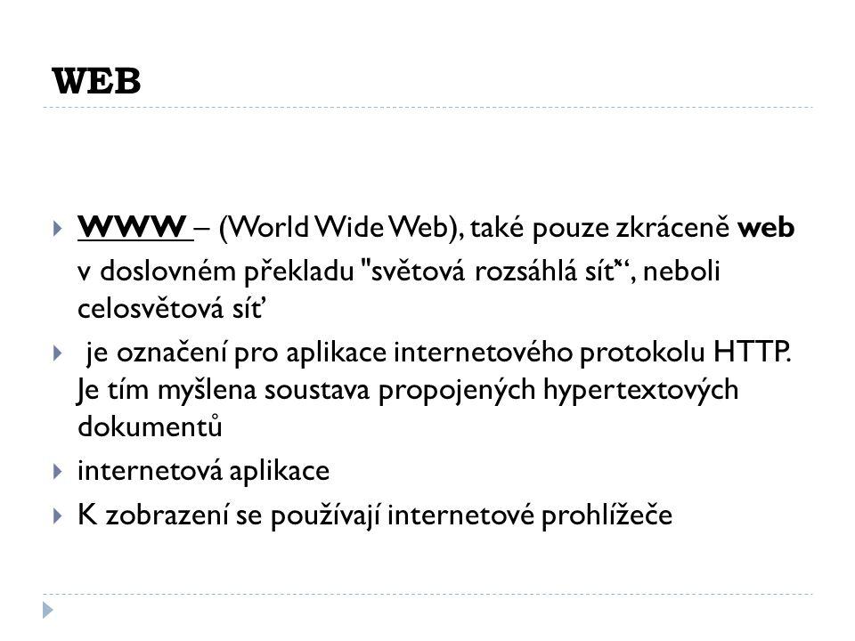 WEB  WWW – (World Wide Web), také pouze zkráceně web v doslovném překladu světová rozsáhlá síť , neboli celosvětová síť  je označení pro aplikace internetového protokolu HTTP.