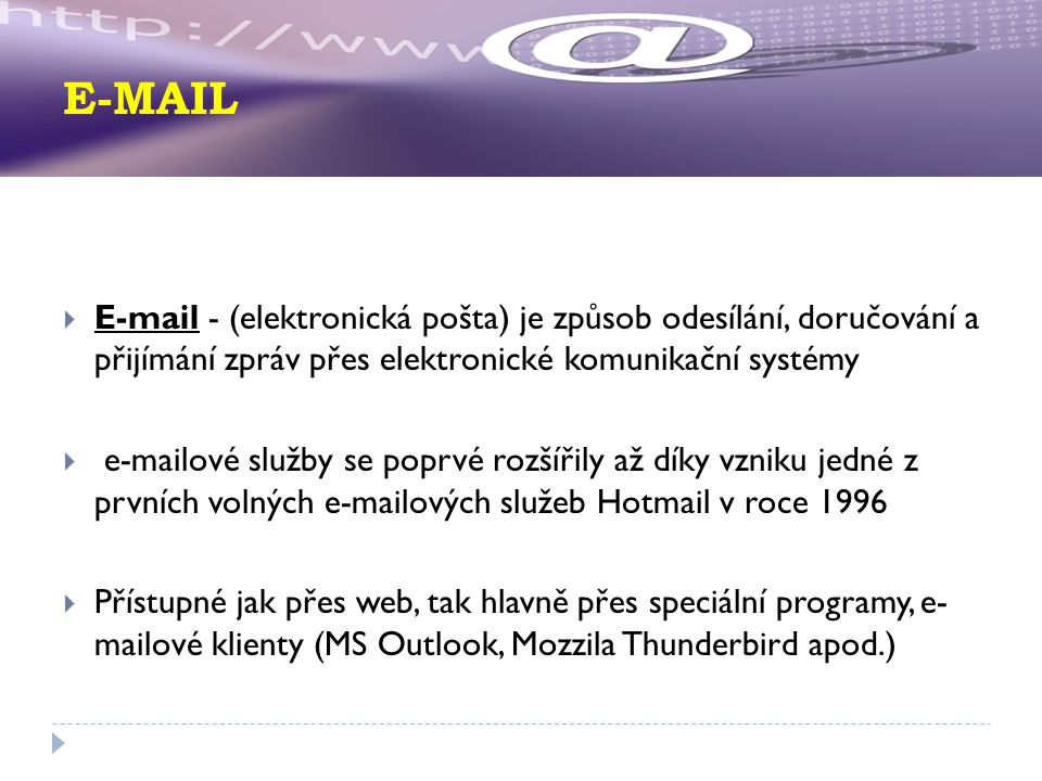 E-MAIL  E-mail - (elektronická pošta) je způsob odesílání, doručování a přijímání zpráv přes elektronické komunikační systémy  e-mailové služby se poprvé rozšířily až díky vzniku jedné z prvních volných e-mailových služeb Hotmail v roce 1996  Přístupné jak přes web, tak hlavně přes speciální programy, e- mailové klienty (MS Outlook, Mozzila Thunderbird apod.)