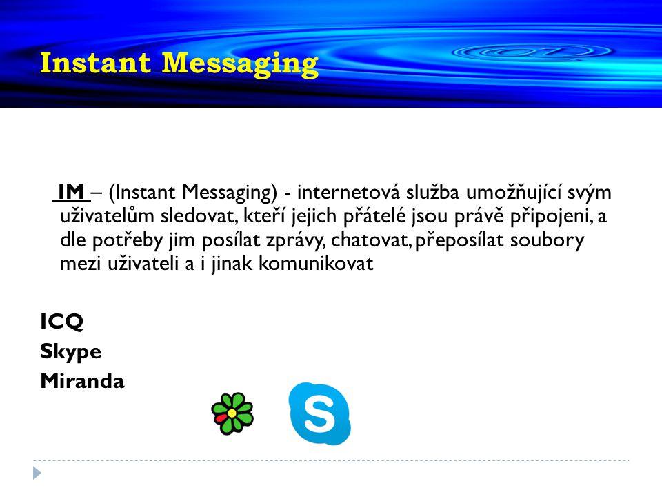 Instant Messaging IM – (Instant Messaging) - internetová služba umožňující svým uživatelům sledovat, kteří jejich přátelé jsou právě připojeni, a dle potřeby jim posílat zprávy, chatovat, přeposílat soubory mezi uživateli a i jinak komunikovat ICQ Skype Miranda