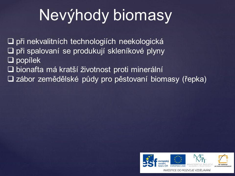 Nevýhody biomasy  při nekvalitních technologiích neekologická  při spalovaní se produkují skleníkové plyny  popílek  bionafta má kratší životnost proti minerální  zábor zemědělské půdy pro pěstovaní biomasy (řepka)