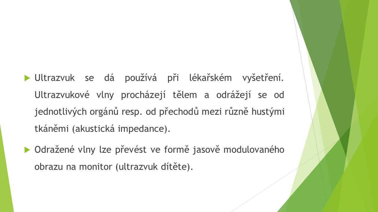  Ultrazvuk se dá používá při lékařském vyšetření. Ultrazvukové vlny procházejí tělem a odrážejí se od jednotlivých orgánů resp. od přechodů mezi různ