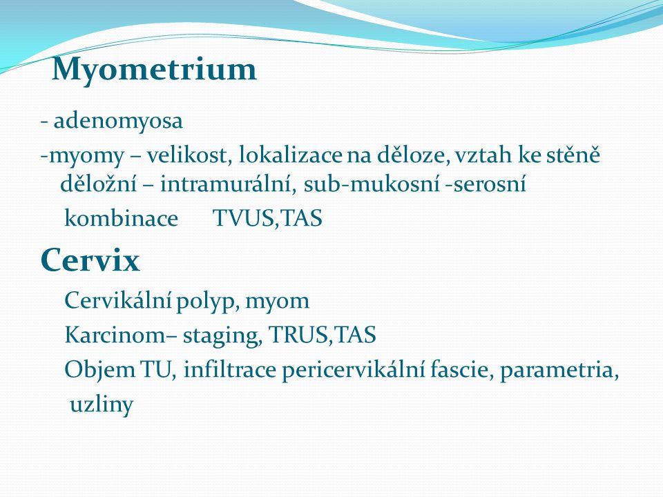 - adenomyosa -myomy – velikost, lokalizace na děloze, vztah ke stěně děložní – intramurální, sub-mukosní -serosní kombinace TVUS,TAS Cervix Cervikální