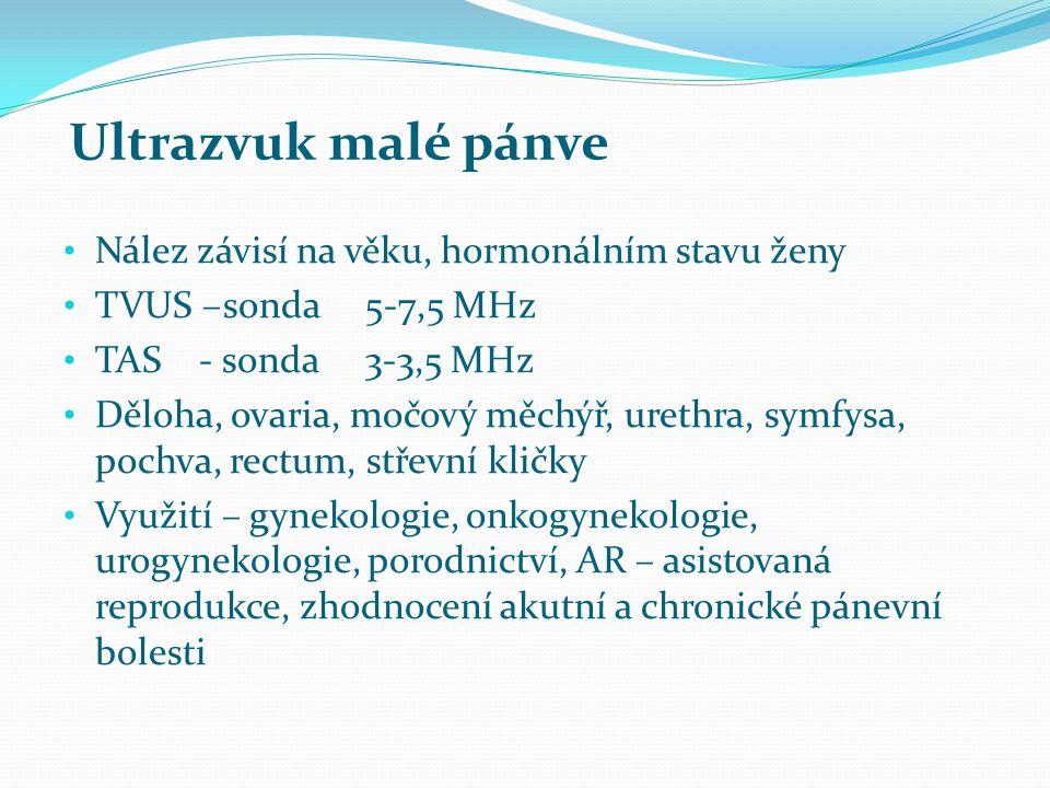 Ultrazvuk malé pánve Nález závisí na věku, hormonálním stavu ženy TVUS –sonda 5-7,5 MHz TAS - sonda 3-3,5 MHz Děloha, ovaria, močový měchýř, urethra,
