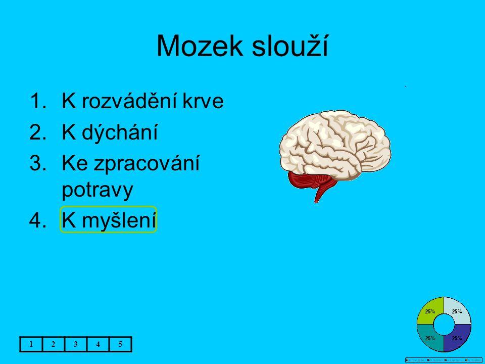 Mozek slouží 1.K rozvádění krve 2.K dýchání 3.Ke zpracování potravy 4.K myšlení 12345
