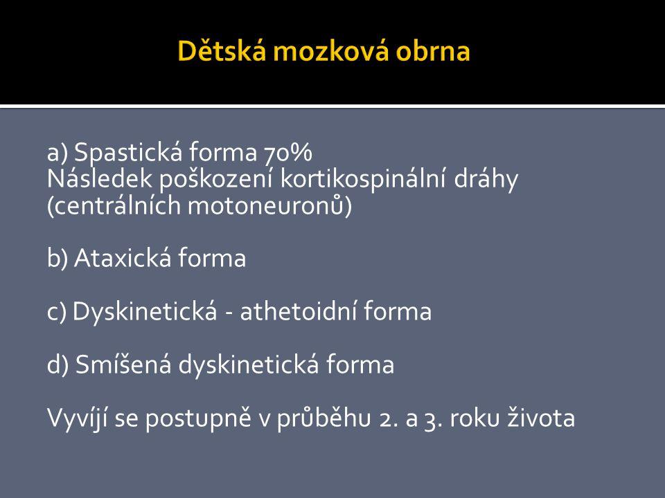 a) Spastická forma 70% Následek poškození kortikospinální dráhy (centrálních motoneuronů) b) Ataxická forma c) Dyskinetická - athetoidní forma d) Smíšená dyskinetická forma Vyvíjí se postupně v průběhu 2.