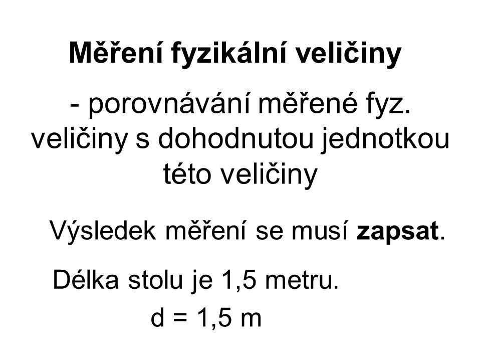 Výsledek měření se musí zapsat. - porovnávání měřené fyz. veličiny s dohodnutou jednotkou této veličiny Měření fyzikální veličiny Délka stolu je 1,5 m