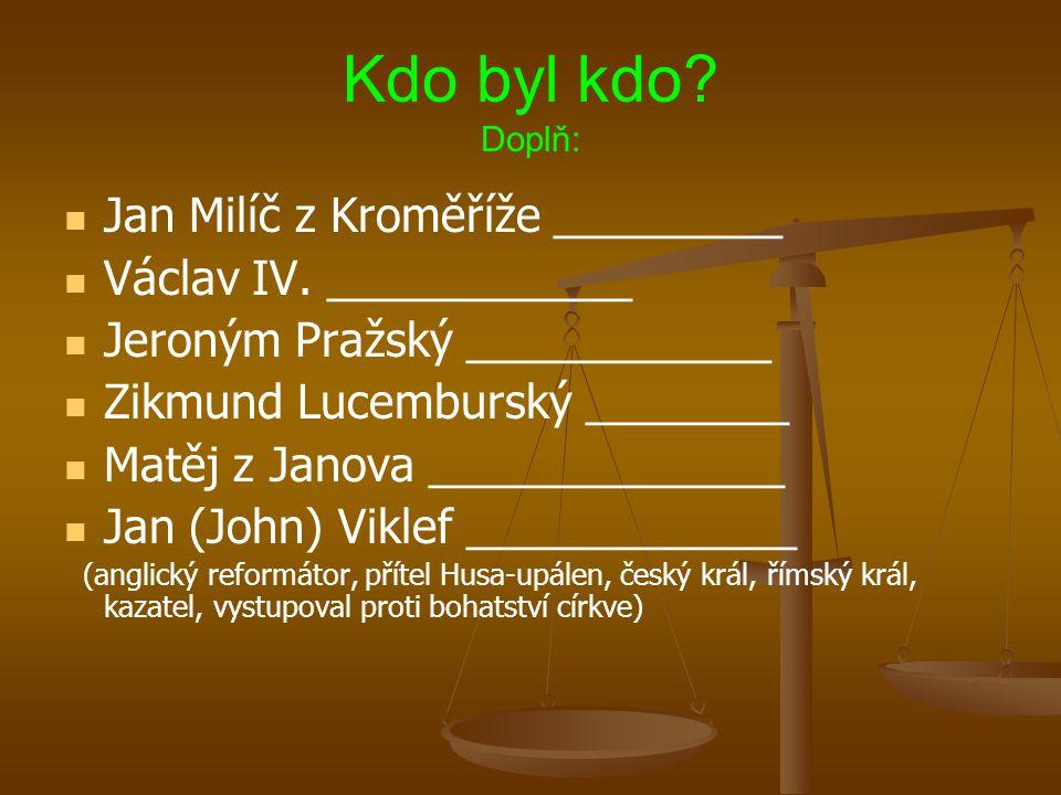 Kdo byl kdo? Doplň: Jan Milíč z Kroměříže _________ Václav IV. ____________ Jeroným Pražský ____________ Zikmund Lucemburský ________ Matěj z Janova _