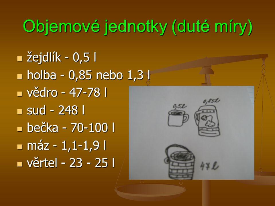Objemové jednotky (duté míry) žejdlík - 0,5 l žejdlík - 0,5 l holba - 0,85 nebo 1,3 l holba - 0,85 nebo 1,3 l vědro - 47-78 l vědro - 47-78 l sud - 24