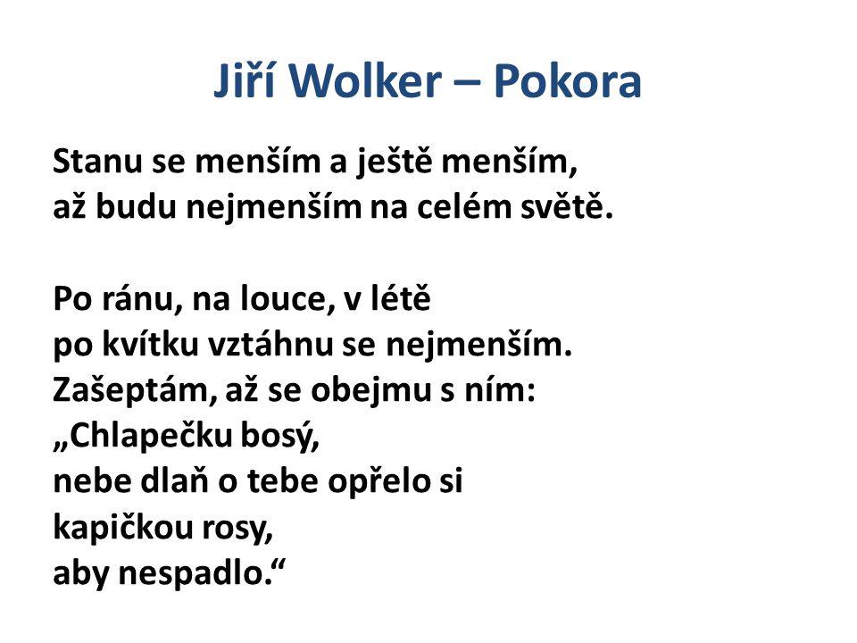 """Jiří Wolker – Pokora Možná interpretace """"Chlapečku bosý, nebe dlaň o tebe opřelo si kapičkou rosy, aby nespadlo. Básnické oslovení Postpozice přívlastku Personifikace květ = chlapeček Zdrobnělina = citovost Bosý = chudý, prostý, bezbranný"""