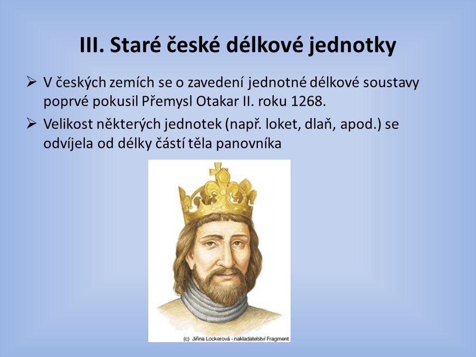 III. Staré české délkové jednotky  V českých zemích se o zavedení jednotné délkové soustavy poprvé pokusil Přemysl Otakar II. roku 1268.  Velikost n