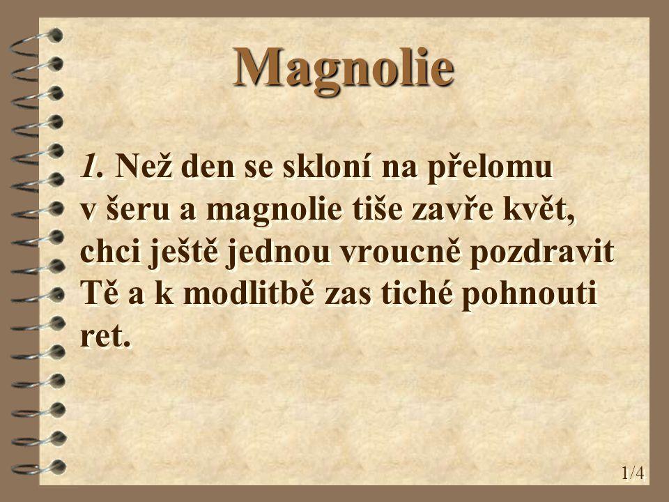 Magnolie 1. Než den se skloní na přelomu v šeru a magnolie tiše zavře květ, chci ještě jednou vroucně pozdravit Tě a k modlitbě zas tiché pohnouti ret