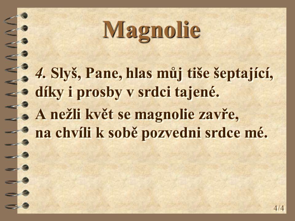 4. Slyš, Pane, hlas můj tiše šeptající, díky i prosby v srdci tajené. A nežli květ se magnolie zavře, na chvíli k sobě pozvedni srdce mé. 4. Slyš, Pan