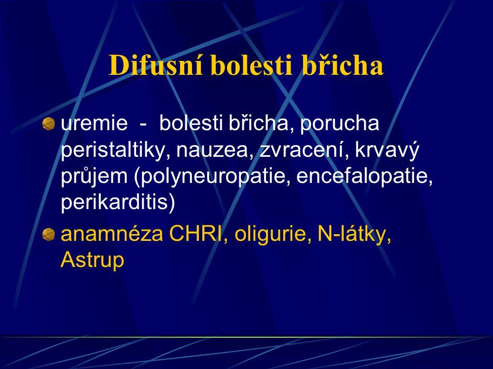 Difusní bolesti břicha uremie - bolesti břicha, porucha peristaltiky, nauzea, zvracení, krvavý průjem (polyneuropatie, encefalopatie, perikarditis) an