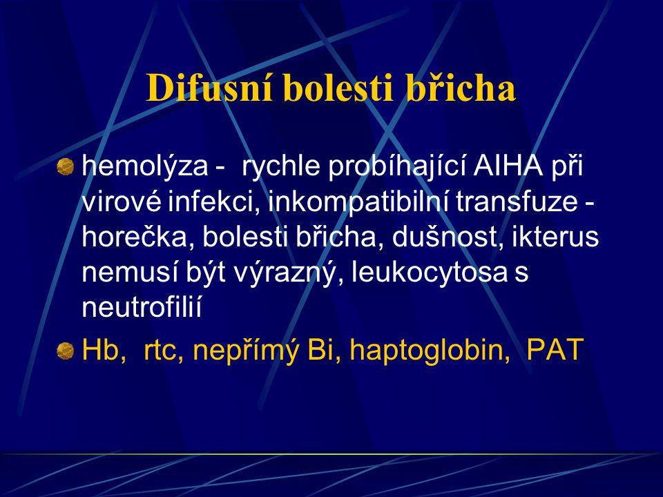 Difusní bolesti břicha hemolýza - rychle probíhající AIHA při virové infekci, inkompatibilní transfuze - horečka, bolesti břicha, dušnost, ikterus nem