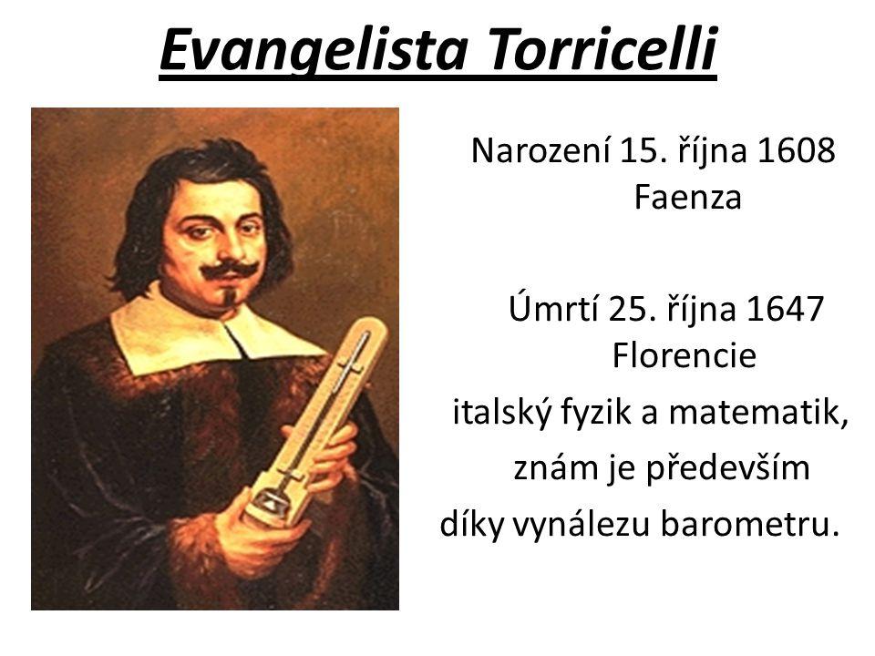 Evangelista Torricelli Narození 15. října 1608 Faenza Úmrtí 25. října 1647 Florencie italský fyzik a matematik, znám je především díky vynálezu barome