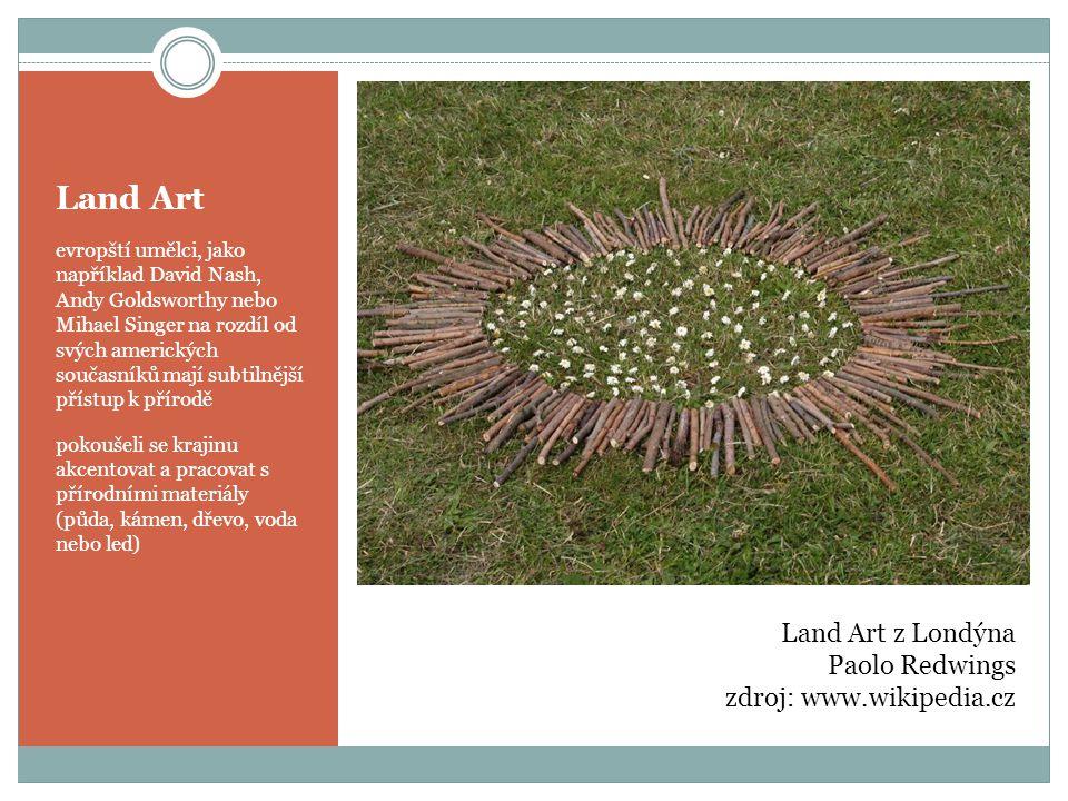 Land Art evropští umělci, jako například David Nash, Andy Goldsworthy nebo Mihael Singer na rozdíl od svých amerických současníků mají subtilnější přístup k přírodě pokoušeli se krajinu akcentovat a pracovat s přírodními materiály (půda, kámen, dřevo, voda nebo led) Land Art z Londýna Paolo Redwings zdroj: www.wikipedia.cz