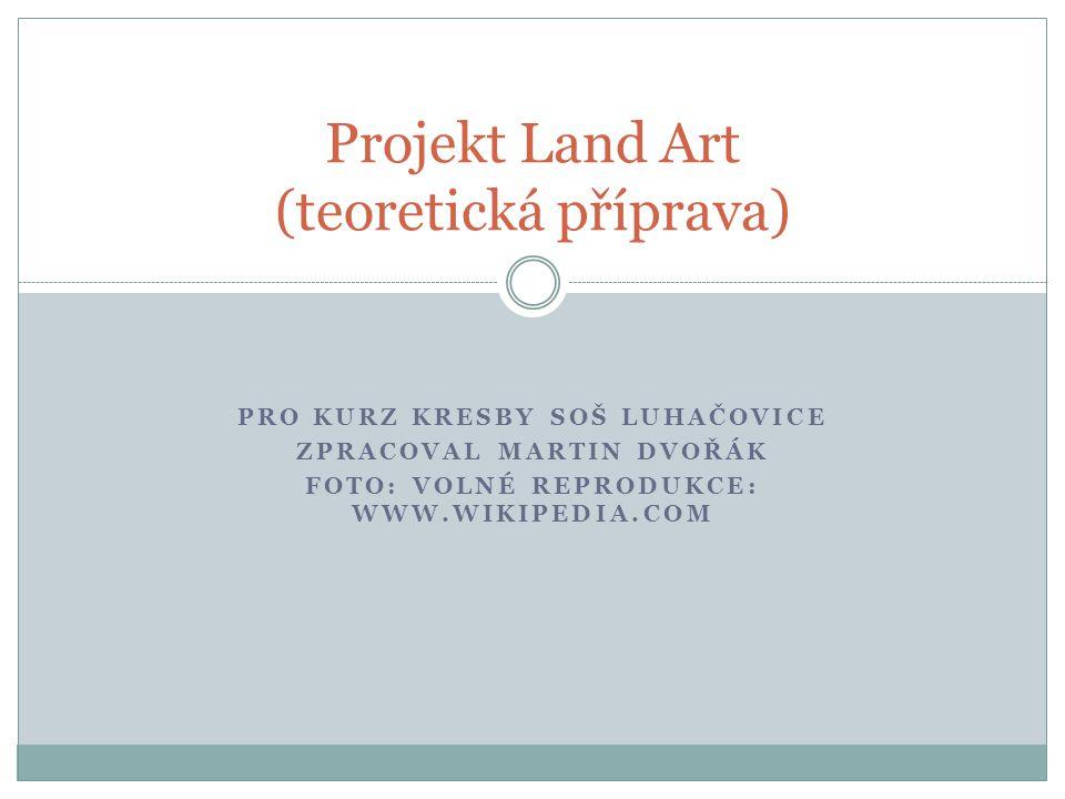 PRO KURZ KRESBY SOŠ LUHAČOVICE ZPRACOVAL MARTIN DVOŘÁK FOTO: VOLNÉ REPRODUKCE: WWW.WIKIPEDIA.COM Projekt Land Art (teoretická příprava)