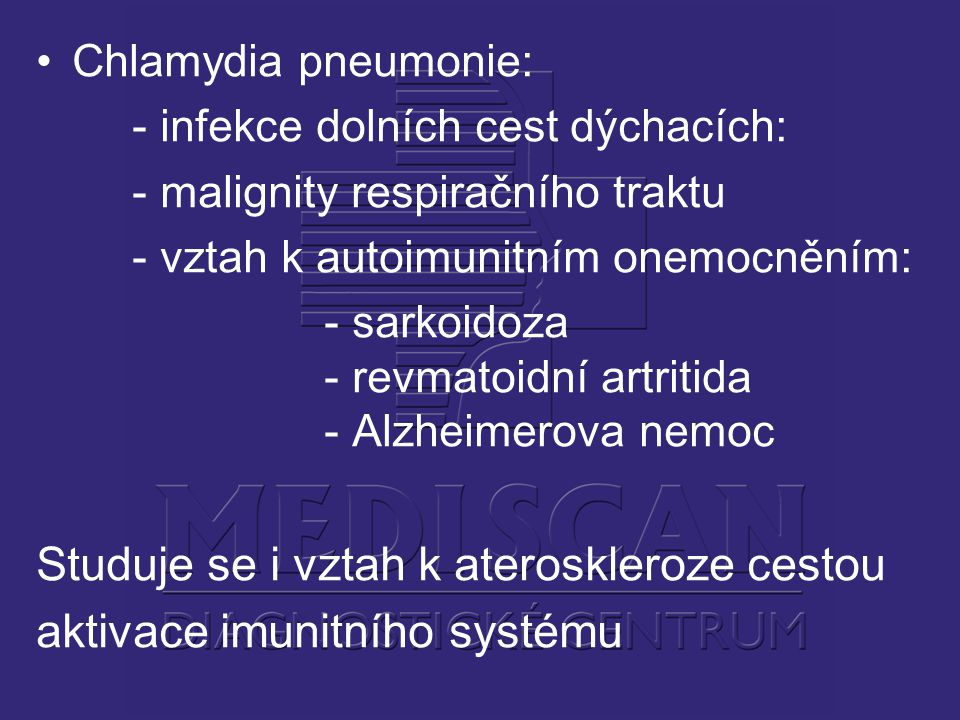 Chlamydia pneumonie: - infekce dolních cest dýchacích: - malignity respiračního traktu - vztah k autoimunitním onemocněním: - sarkoidoza - revmatoidní artritida - Alzheimerova nemoc Studuje se i vztah k ateroskleroze cestou aktivace imunitního systému