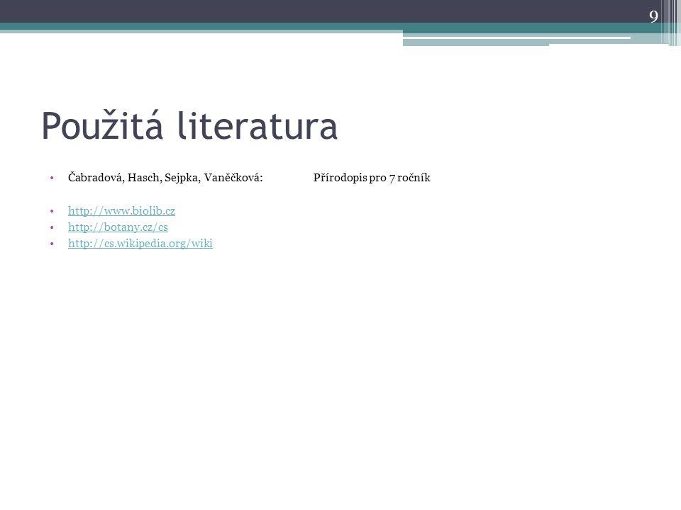 Použitá literatura Čabradová, Hasch, Sejpka, Vaněčková:Přírodopis pro 7 ročník http://www.biolib.cz http://botany.cz/cs http://cs.wikipedia.org/wiki 9