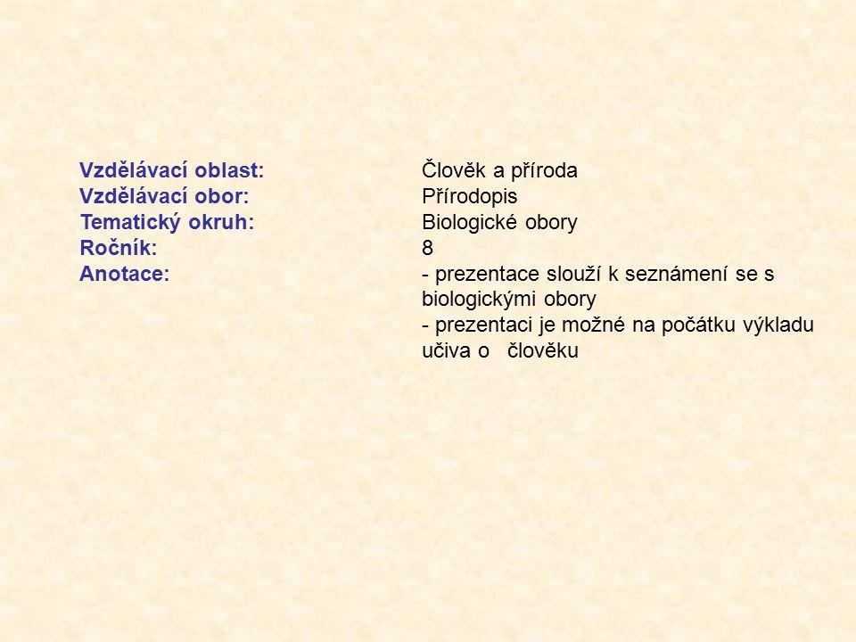 Vzdělávací oblast:Člověk a příroda Vzdělávací obor:Přírodopis Tematický okruh:Biologické obory Ročník:8 Anotace:- prezentace slouží k seznámení se s biologickými obory - prezentaci je možné na počátku výkladu učiva o člověku