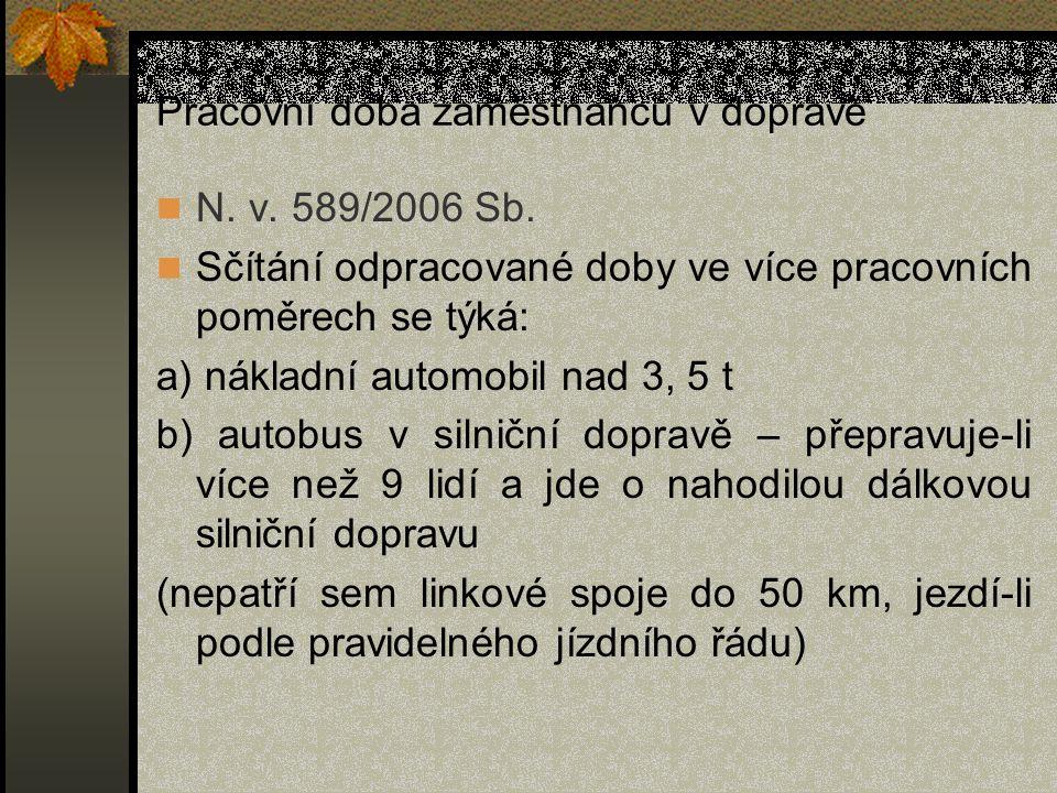 Pracovní doba zaměstnanců v dopravě N. v. 589/2006 Sb. Sčítání odpracované doby ve více pracovních poměrech se týká: a) nákladní automobil nad 3, 5 t