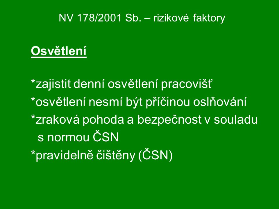 NV 178/2001 Sb. – rizikové faktory Osvětlení *zajistit denní osvětlení pracovišť *osvětlení nesmí být příčinou oslňování *zraková pohoda a bezpečnost