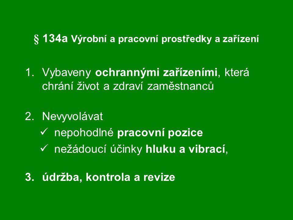 § 134a Výrobní a pracovní prostředky a zařízení 1.Vybaveny ochrannými zařízeními, která chrání život a zdraví zaměstnanců 2.Nevyvolávat nepohodlné pra
