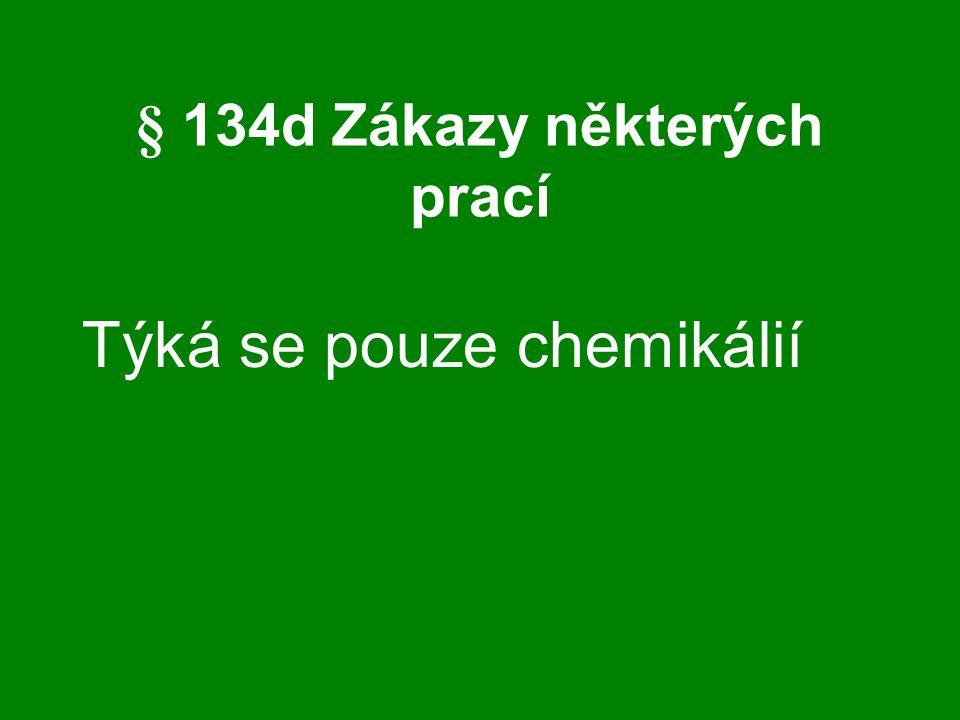 § 134d Zákazy některých prací Týká se pouze chemikálií