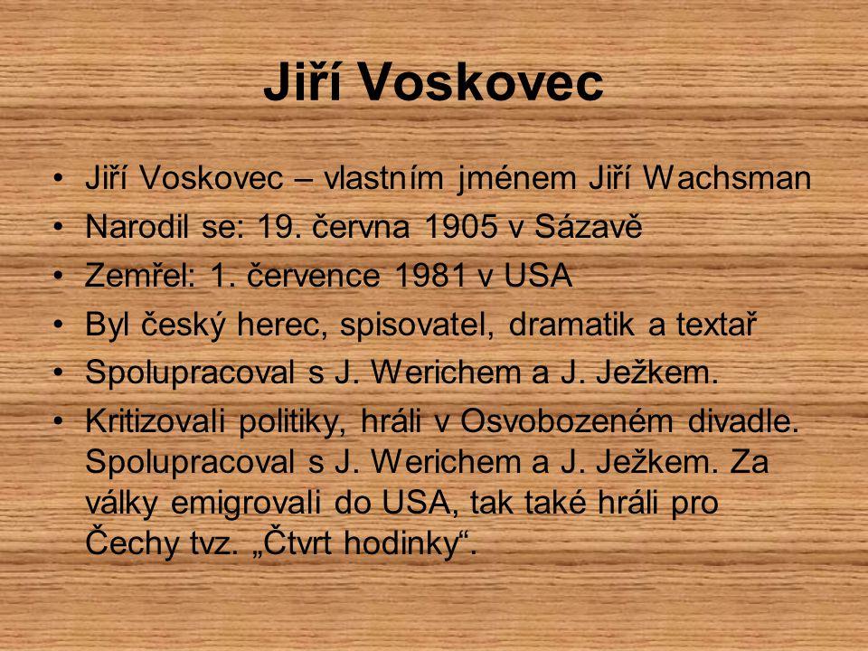 Jiří Voskovec – vlastním jménem Jiří Wachsman Narodil se: 19. června 1905 v Sázavě Zemřel: 1. července 1981 v USA Byl český herec, spisovatel, dramati