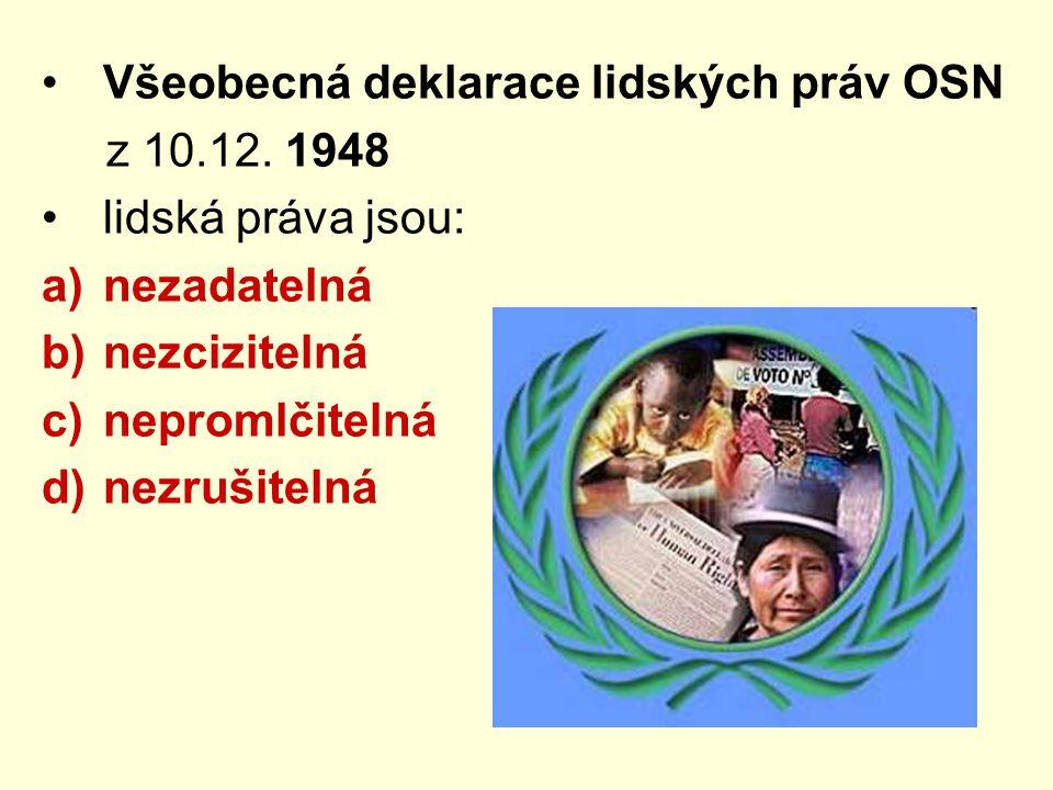 Všeobecná deklarace lidských práv OSN z 10.12. 1948 lidská práva jsou: a)nezadatelná b)nezcizitelná c)nepromlčitelná d)nezrušitelná