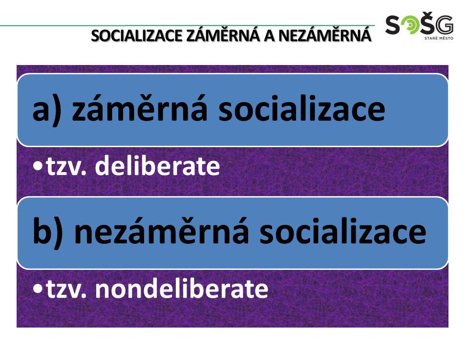 SOCIALIZACE ZÁMĚRNÁ A NEZÁMĚRNÁ a) záměrná socializace tzv. deliberate b) nezáměrná socializace tzv. nondeliberate
