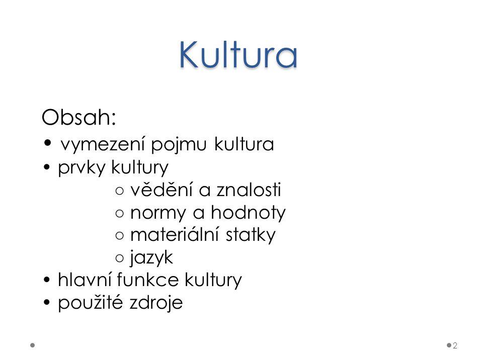 Kultura 2 Obsah: vymezení pojmu kultura prvky kultury ○ vědění a znalosti ○ normy a hodnoty ○ materiální statky ○ jazyk hlavní funkce kultury použité