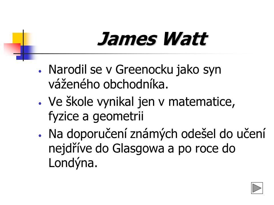 James Watt Narodil se v Greenocku jako syn váženého obchodníka. Ve škole vynikal jen v matematice, fyzice a geometrii Na doporučení známých odešel do