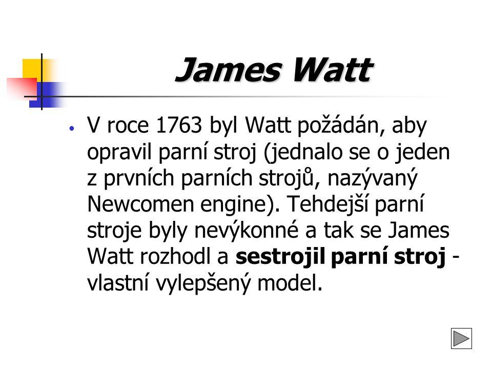 James Watt V roce 1763 byl Watt požádán, aby opravil parní stroj (jednalo se o jeden z prvních parních strojů, nazývaný Newcomen engine). Tehdejší par