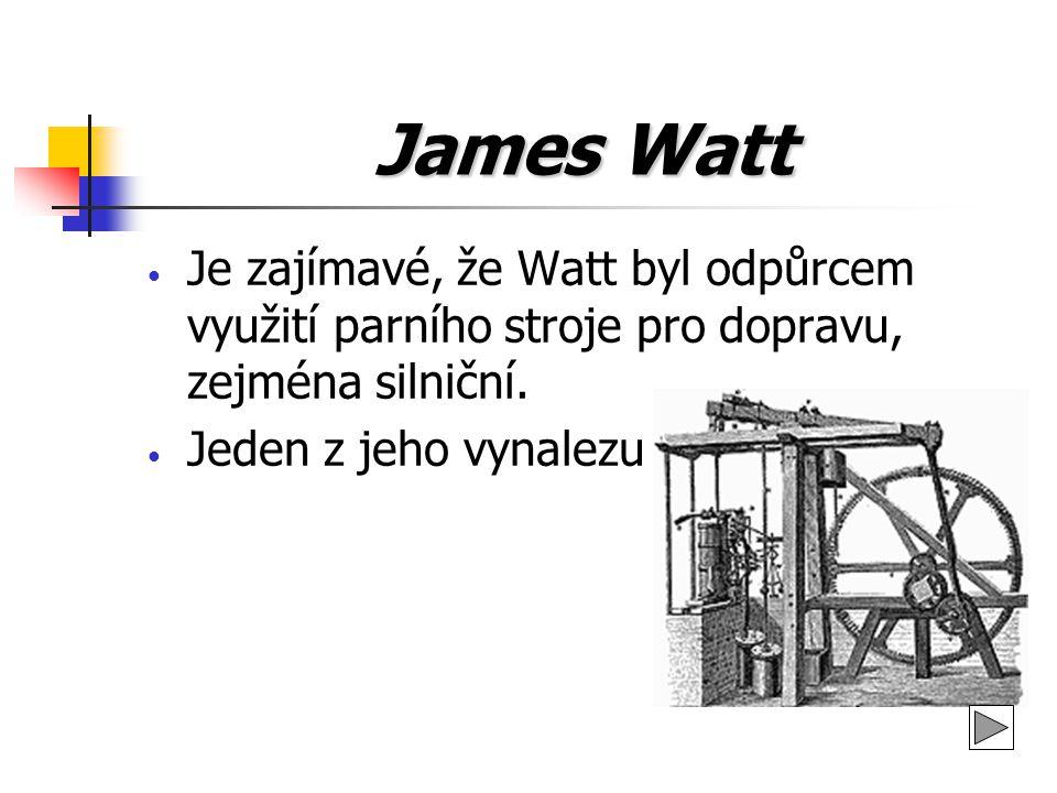 James Watt Je zajímavé, že Watt byl odpůrcem využití parního stroje pro dopravu, zejména silniční. Jeden z jeho vynalezu