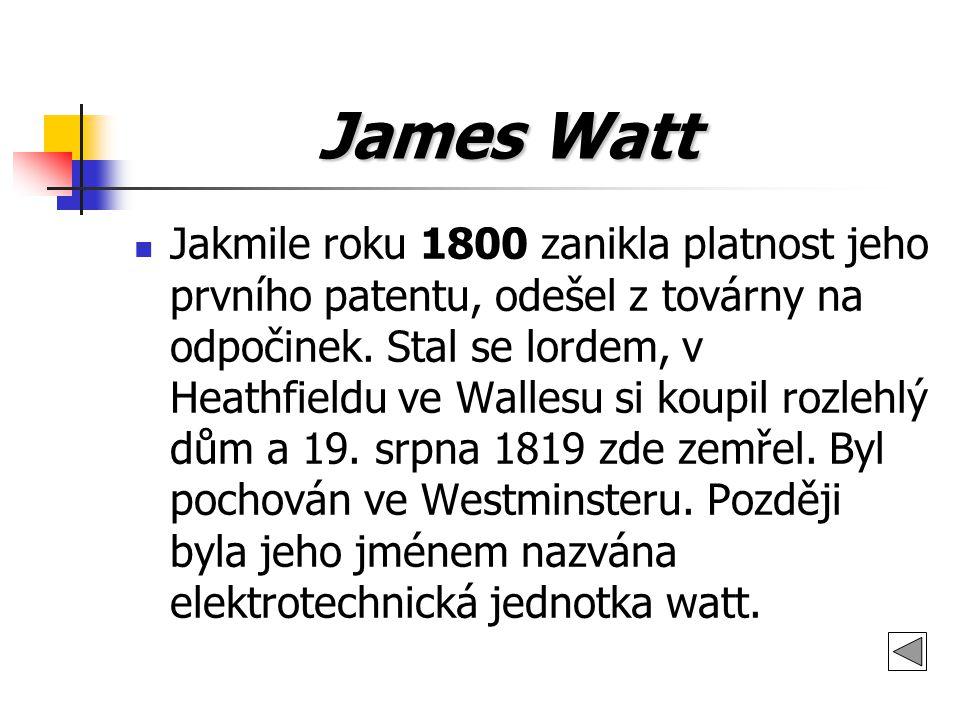 James Watt James Watt Jakmile roku 1800 zanikla platnost jeho prvního patentu, odešel z továrny na odpočinek. Stal se lordem, v Heathfieldu ve Wallesu