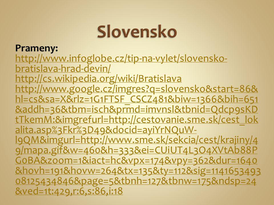 Prameny: http://www.infoglobe.cz/tip-na-vylet/slovensko- bratislava-hrad-devin/ http://cs.wikipedia.org/wiki/Bratislava http://www.google.cz/imgres?q=slovensko&start=86& hl=cs&sa=X&rlz=1G1FTSF_CSCZ481&biw=1366&bih=651 &addh=36&tbm=isch&prmd=imvnsl&tbnid=Qdcp9sKD tTkemM:&imgrefurl=http://cestovanie.sme.sk/cest_lok alita.asp%3Fkr%3D49&docid=ayiYrNQuW- l9QM&imgurl=http://www.sme.sk/sekcia/cest/krajiny/4 9/mapa.gif&w=460&h=333&ei=CUiUT4L3O4XVtAb88P G0BA&zoom=1&iact=hc&vpx=174&vpy=362&dur=1640 &hovh=191&hovw=264&tx=135&ty=112&sig=1141653493 08125434846&page=5&tbnh=127&tbnw=175&ndsp=24 &ved=1t:429,r:6,s:86,i:18