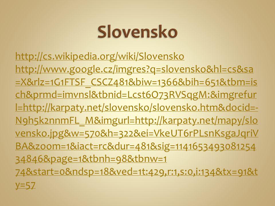 http://cs.wikipedia.org/wiki/Slovensko http://www.google.cz/imgres?q=slovensko&hl=cs&sa =X&rlz=1G1FTSF_CSCZ481&biw=1366&bih=651&tbm=is ch&prmd=imvnsl&tbnid=Lcst6O73RVSqgM:&imgrefur l=http://karpaty.net/slovensko/slovensko.htm&docid=- N9h5k2nnmFL_M&imgurl=http://karpaty.net/mapy/slo vensko.jpg&w=570&h=322&ei=VkeUT6rPLsnKsgaJqriV BA&zoom=1&iact=rc&dur=481&sig=1141653493081254 34846&page=1&tbnh=98&tbnw=1 74&start=0&ndsp=18&ved=1t:429,r:1,s:0,i:134&tx=91&t y=57