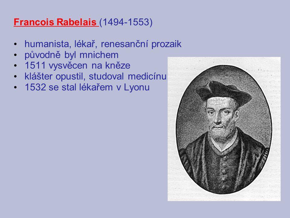 Francois Rabelais (1494-1553) humanista, lékař, renesanční prozaik původně byl mnichem 1511 vysvěcen na kněze klášter opustil, studoval medicínu 1532 se stal lékařem v Lyonu