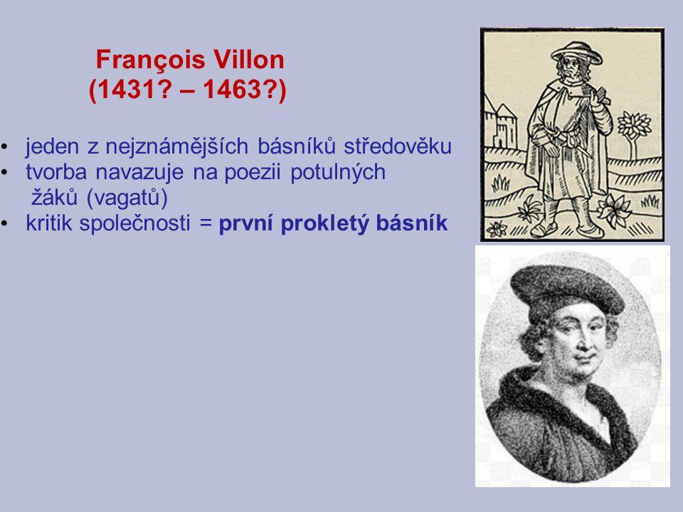 François Villon François de Montcorbier [monkorbje] - po smrti otce se ho ujal benediktýnský mnich Guillaume Villon, díky němu získal univerzitní vzdělání a dosáhl hodnosti mistra - chráněnec vévody Karla Orleánského - bouřlivák, neustále se pohyboval na hranici zákona – několikrát vězněn za rvačky a krádeže - za zabití odsouzen k trestu smrti, ten mu byl změněn na 10 let vyhnanství z Paříže - po propuštění z vězení 1463 už o Villonovi nejsou žádné zprávy