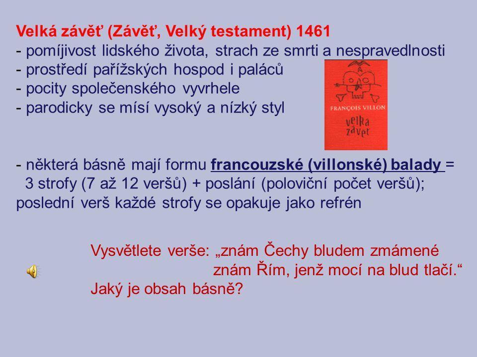 """Velká závěť (Závěť, Velký testament) 1461 - pomíjivost lidského života, strach ze smrti a nespravedlnosti - prostředí pařížských hospod i paláců - pocity společenského vyvrhele - parodicky se mísí vysoký a nízký styl - některá básně mají formu francouzské (villonské) balady = 3 strofy (7 až 12 veršů) + poslání (poloviční počet veršů); poslední verš každé strofy se opakuje jako refrén Vysvětlete verše: """"znám Čechy bludem zmámené znám Řím, jenž mocí na blud tlačí. Jaký je obsah básně?"""